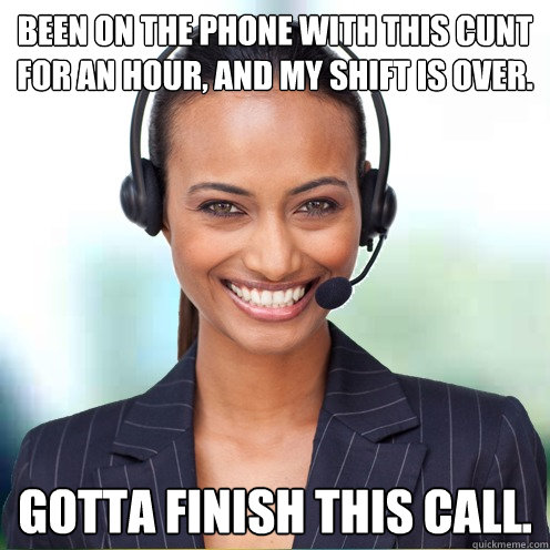 Been on the phone with this cunt for an hour, and my shift is over. Gotta finish this call.