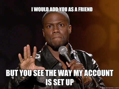 I would add you as a friend  But you see the way my account is set up