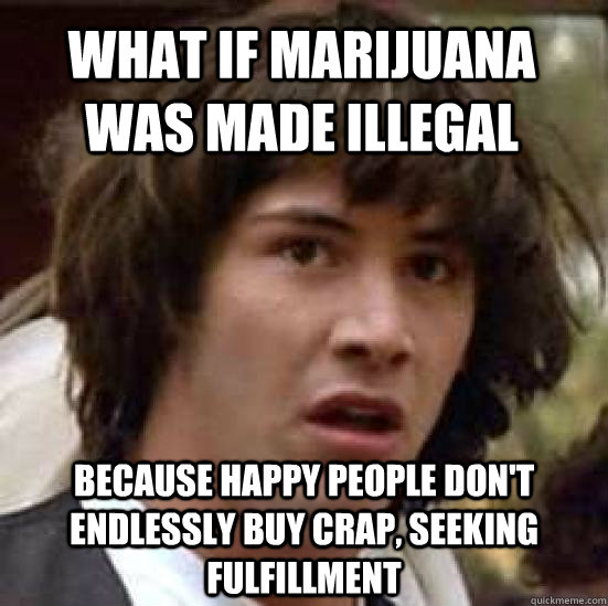 What if marijuana was made illegal because happy people don't endlessly buy crap, seeking fulfillment - What if marijuana was made illegal because happy people don't endlessly buy crap, seeking fulfillment  conspiracy keanu