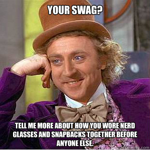 your swag? tell me more about how you wore nerd glasses and snapbacks together before anyone else.  Condescending Wonka