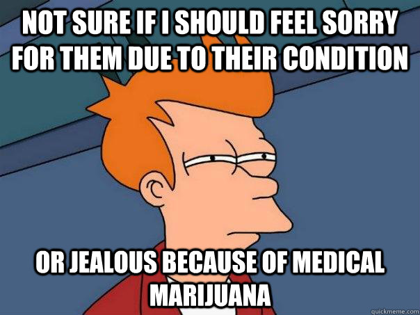 Not sure if i should feel sorry for them due to their condition Or jealous because of medical marijuana - Not sure if i should feel sorry for them due to their condition Or jealous because of medical marijuana  Futurama Fry