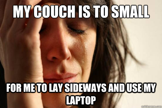 My couch is to small For me to lay sideways and use my laptop - My couch is to small For me to lay sideways and use my laptop  First World Problems