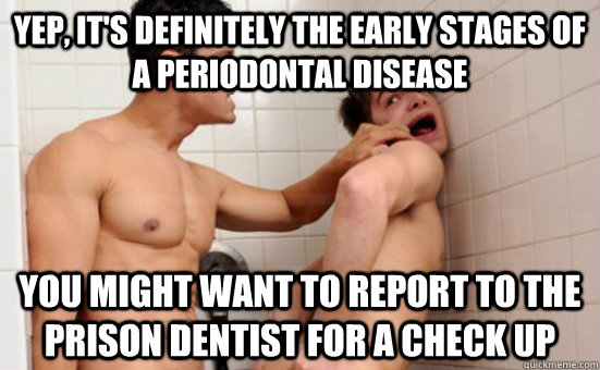Yep, it's definitely the early stages of a periodontal disease You might want to report to the prison dentist for a check up