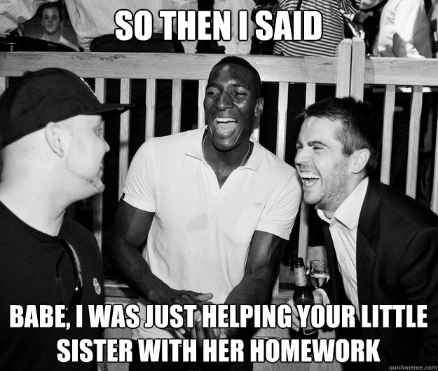 So then I said Babe, I was just helping your little sister with her homework