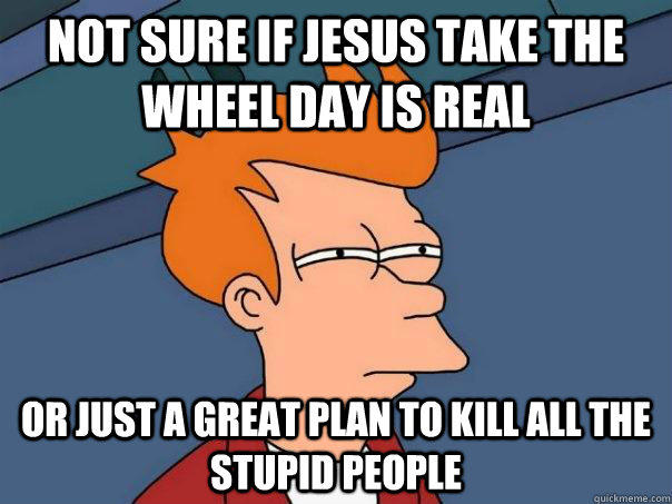 NOT SURE IF JESUS TAKE THE WHEEL DAY IS REAL Or just A GREAT PLAN TO KILL ALL THE STUPID PEOPLE - NOT SURE IF JESUS TAKE THE WHEEL DAY IS REAL Or just A GREAT PLAN TO KILL ALL THE STUPID PEOPLE  Futurama Fry