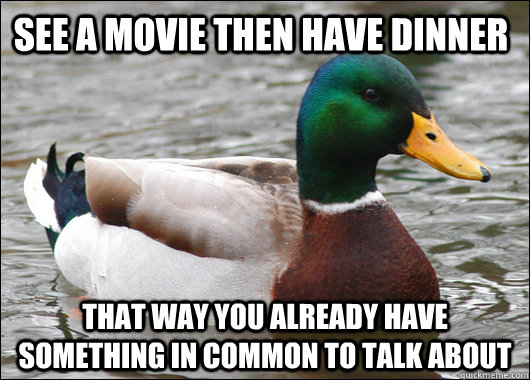 See a Movie then have dinner That way you already have something in common to talk about - See a Movie then have dinner That way you already have something in common to talk about  Actual Advice Mallard