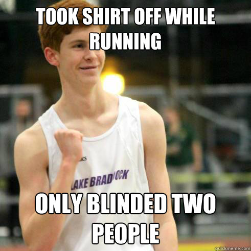 Took shirt off while running only blinded two people