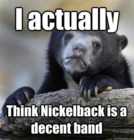I actually Think Nickelback is a decent band - I actually Think Nickelback is a decent band  Confession Bear