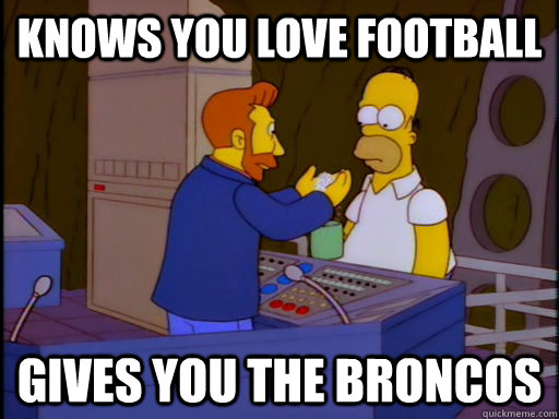 Knows you love football Gives you the broncos