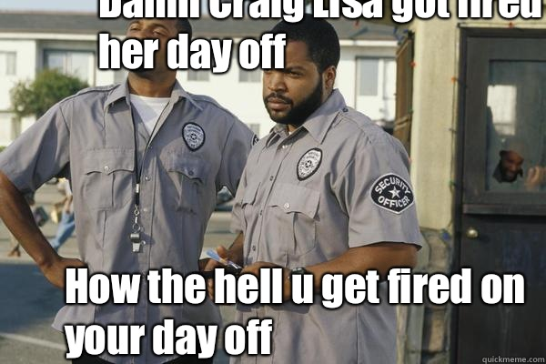 Damn Craig Lisa got fired on her day off  How the hell u get fired on your day off