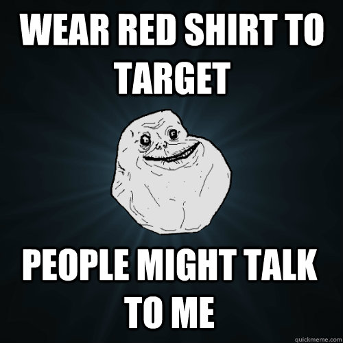 wear red shirt to target people might talk to me - wear red shirt to target people might talk to me  Forever Alone