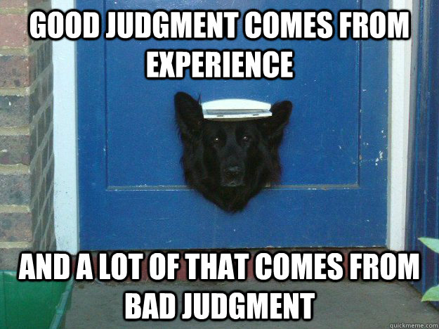 Good judgment comes from experience and a lot of that comes from bad judgment
