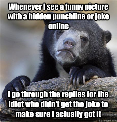 Whenever I see a funny picture with a hidden punchline or joke online I go through the replies for the idiot who didn't get the joke to make sure I actually got it - Whenever I see a funny picture with a hidden punchline or joke online I go through the replies for the idiot who didn't get the joke to make sure I actually got it  Confession Bear