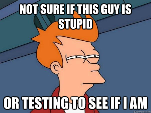 Not sure if this guy is stupid or testing to see if I am - Not sure if this guy is stupid or testing to see if I am  Futurama Fry