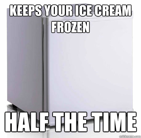 Keeps your ice cream frozen half the time  Scumbag mini-fridge