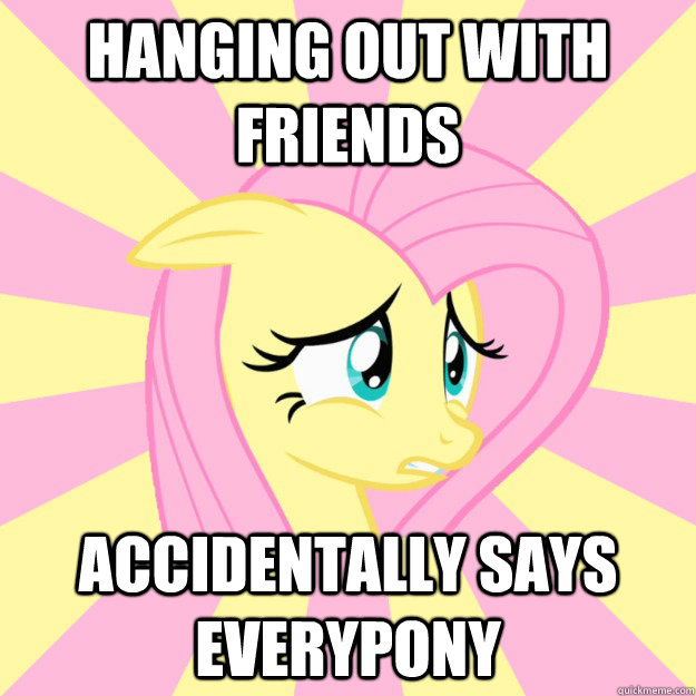Hanging out with friends Accidentally says everypony