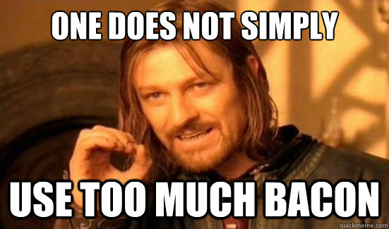 One Does Not Simply USE TOO MUCH BACON - One Does Not Simply USE TOO MUCH BACON  Boromir