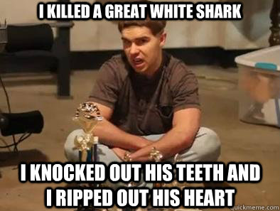 i killed a great white shark i knocked out his teeth and i ripped out his heart