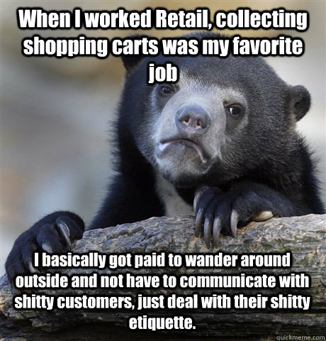 When I worked Retail, collecting shopping carts was my favorite job I basically got paid to wander around outside and not have to communicate with shitty customers, just deal with their shitty etiquette. - When I worked Retail, collecting shopping carts was my favorite job I basically got paid to wander around outside and not have to communicate with shitty customers, just deal with their shitty etiquette.  Confession Bear