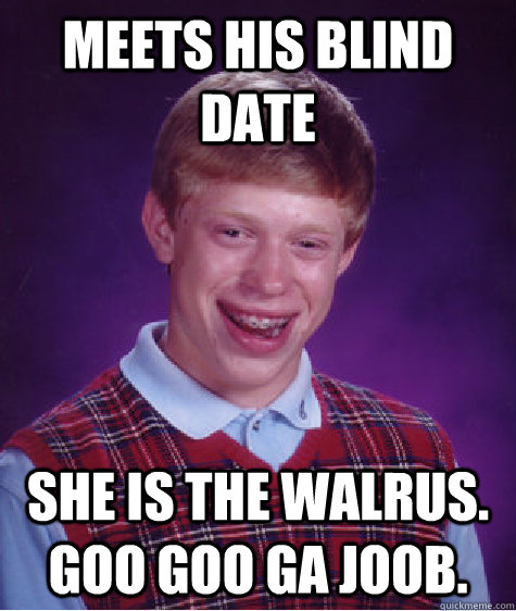 meets his blind date she is the walrus.  goo goo ga joob. - meets his blind date she is the walrus.  goo goo ga joob.  Bad Luck Brian