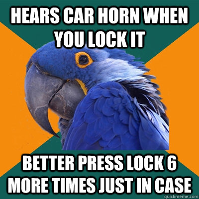 Hears car horn when you lock it Better press lock 6 more times just in case - Hears car horn when you lock it Better press lock 6 more times just in case  Paranoid Parrot