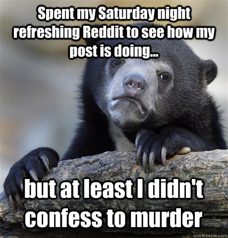 Spent my Saturday night refreshing Reddit to see how my post is doing... but at least I didn't confess to murder - Spent my Saturday night refreshing Reddit to see how my post is doing... but at least I didn't confess to murder  Confession Bear
