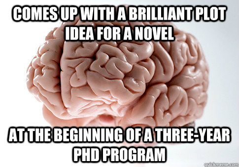 Comes up with a brilliant plot idea for a novel At the beginning of a three-year PhD program - Comes up with a brilliant plot idea for a novel At the beginning of a three-year PhD program  Scumbag Brain
