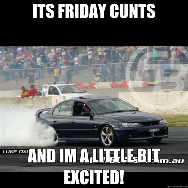 ITS FRIDAY CUNTS AND IM A LITTLE BIT EXCITED!  friday
