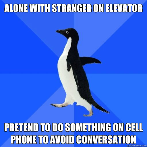 Alone with stranger on elevator   Pretend to do something on cell phone to avoid conversation  - Alone with stranger on elevator   Pretend to do something on cell phone to avoid conversation   socially akward penguin