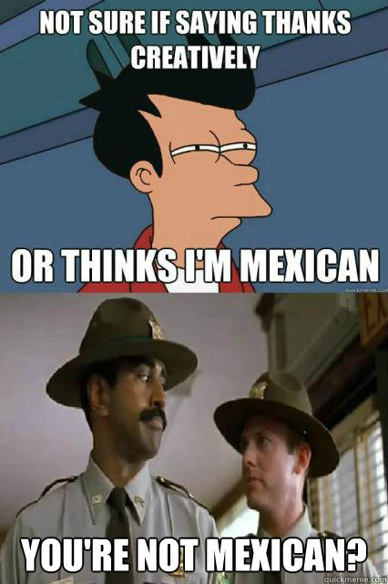 You're not mexican? -  You're not mexican?  Misc