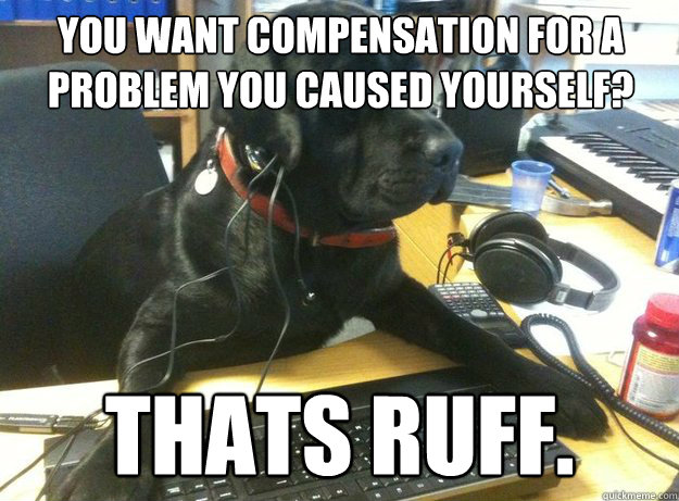 You want compensation for a problem you caused yourself?  Thats ruff.