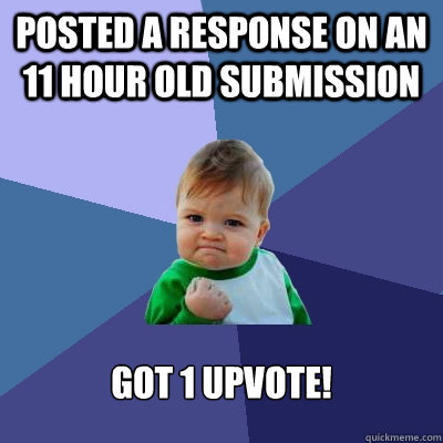 posted a response on an 11 hour old submission Got 1 upvote! - posted a response on an 11 hour old submission Got 1 upvote!  Success Kid