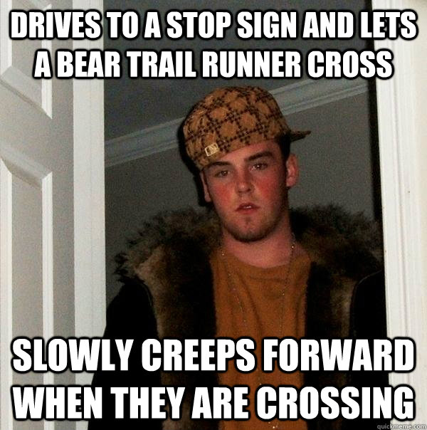 Drives to a stop sign and lets a Bear Trail runner cross Slowly creeps forward when they are crossing  Scumbag Steve