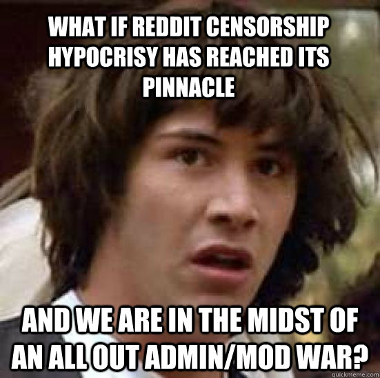 What if Reddit censorship hypocrisy has reached its pinnacle and we are in the midst of an all out Admin/Mod war? - What if Reddit censorship hypocrisy has reached its pinnacle and we are in the midst of an all out Admin/Mod war?  conspiracy keanu