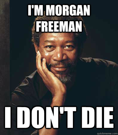 i'm morgan freeman i don't die - i'm morgan freeman i don't die  not dead bitch