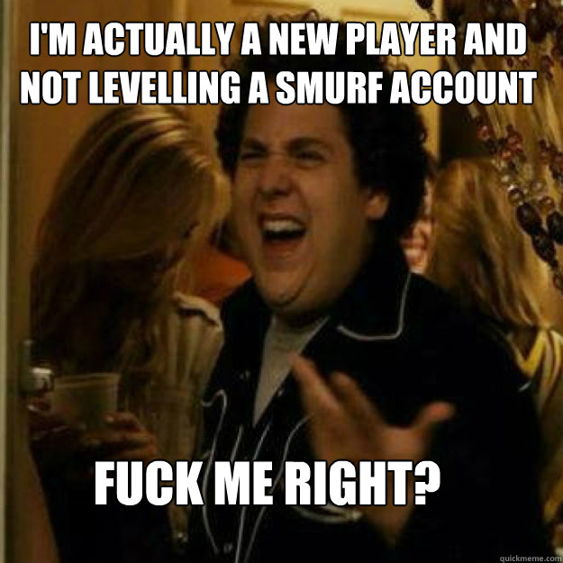 I'm actually a new player and not levelling a smurf account FUCK ME RIGHT? - I'm actually a new player and not levelling a smurf account FUCK ME RIGHT?  Misc