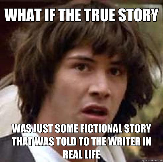 What if the true story was just some fictional story that was told to the writer in real life - What if the true story was just some fictional story that was told to the writer in real life  conspiracy keanu
