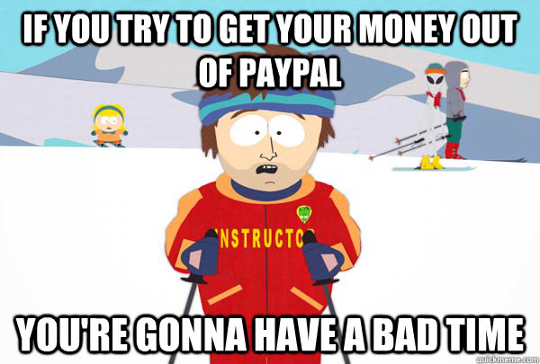 If you try to get your money out of paypal You're gonna have a bad time - If you try to get your money out of paypal You're gonna have a bad time  Super Cool Ski Instructor