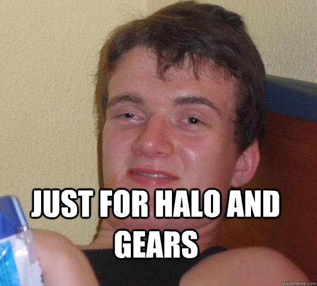 Friend says he will buy the xbone Just for halo and gears - Friend says he will buy the xbone Just for halo and gears  10 Guy