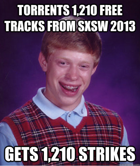 TORRENTS 1,210 FREE TRACKS FROM SXSW 2013 GETS 1,210 STRIKES  Bad Luck Brian