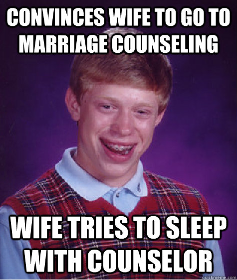 convinces wife to go to marriage counseling wife tries to sleep with counselor  - convinces wife to go to marriage counseling wife tries to sleep with counselor   Bad Luck Brian