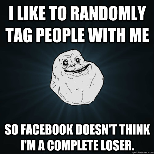 I like to randomly tag people with me so Facebook doesn't think I'm a complete loser.  Forever Alone