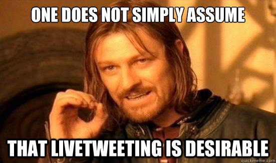 One Does Not Simply Assume that livetweeting is desirable - One Does Not Simply Assume that livetweeting is desirable  Boromir