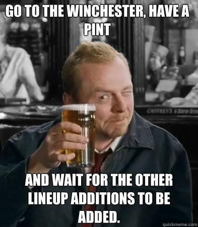 Go to the winchester, have a pint and wait for the other lineup additions to be added.