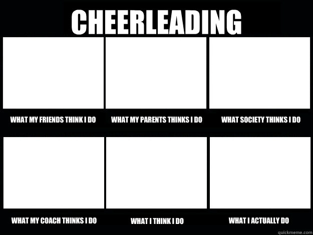 Cheerleading  What my friends think i do What my parents thinks i do What society thinks i do What my coach thinks i do What I think i do What i actually do  cheerleading