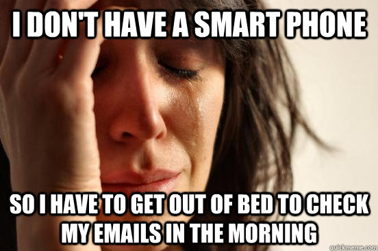 I don't have a smart phone So i have to get out of bed to check my emails in the morning - I don't have a smart phone So i have to get out of bed to check my emails in the morning  First World Problems