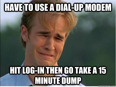 Have to use a dial-up modem Hit Log-in then go take a 15 minute dump  - Have to use a dial-up modem Hit Log-in then go take a 15 minute dump   1990s Problems