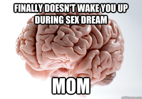 Finally doesn't wake you up during sex dream Mom - Finally doesn't wake you up during sex dream Mom  Scumbag Brain