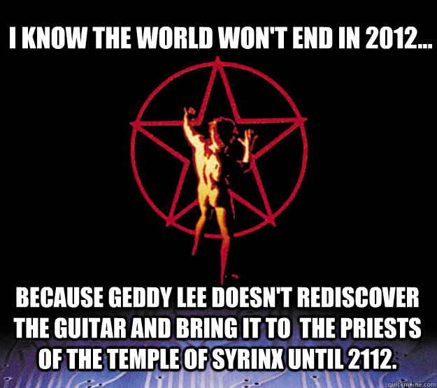 I know the world won't end in 2012... Because Geddy Lee doesn't rediscover the guitar and bring it to  the Priests of the Temple of Syrinx until 2112. - I know the world won't end in 2012... Because Geddy Lee doesn't rediscover the guitar and bring it to  the Priests of the Temple of Syrinx until 2112.  2112