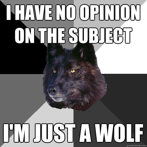 i have no opinion on the subject i'm just a wolf  Sanity Wolf